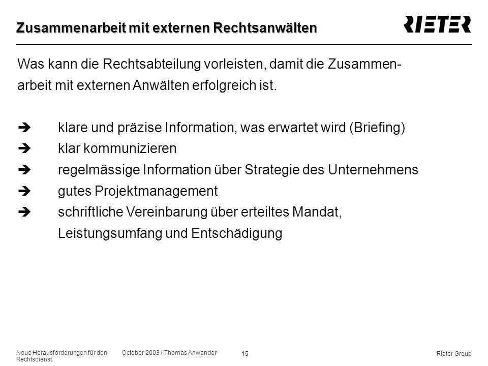 Neue Herausforderungen für den Rechtsdienst October 2003 / Thomas Anwander 15Rieter Group Zusammenarbeit mit externen Rechtsanwälten Was kann die Rech