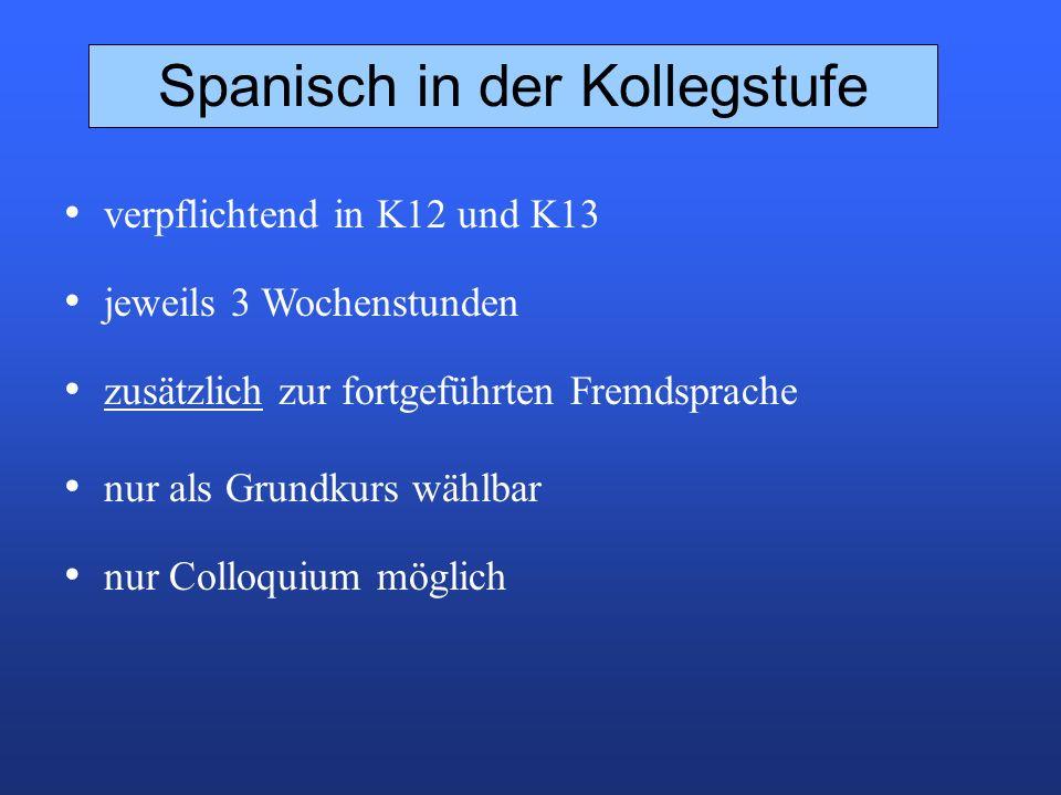 Spanisch in der Kollegstufe verpflichtend in K12 und K13 jeweils 3 Wochenstunden zusätzlich zur fortgeführten Fremdsprache nur als Grundkurs wählbar nur Colloquium möglich