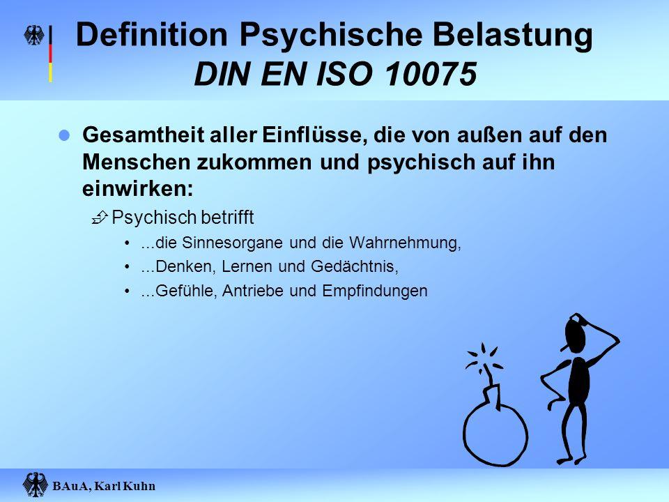 BAuA, Karl Kuhn Definition Psychische Belastung DIN EN ISO 10075 Gesamtheit aller Einflüsse, die von außen auf den Menschen zukommen und psychisch auf