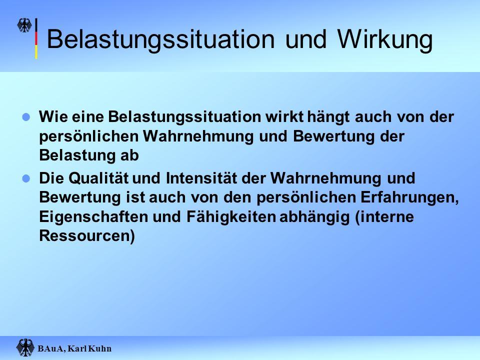 BAuA, Karl Kuhn Belastungssituation und Wirkung Wie eine Belastungssituation wirkt hängt auch von der persönlichen Wahrnehmung und Bewertung der Belas
