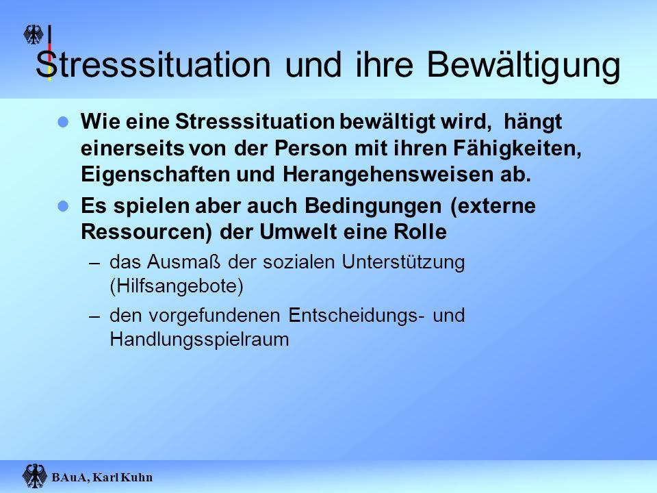 BAuA, Karl Kuhn Stresssituation und ihre Bewältigung Wie eine Stresssituation bewältigt wird, hängt einerseits von der Person mit ihren Fähigkeiten, E
