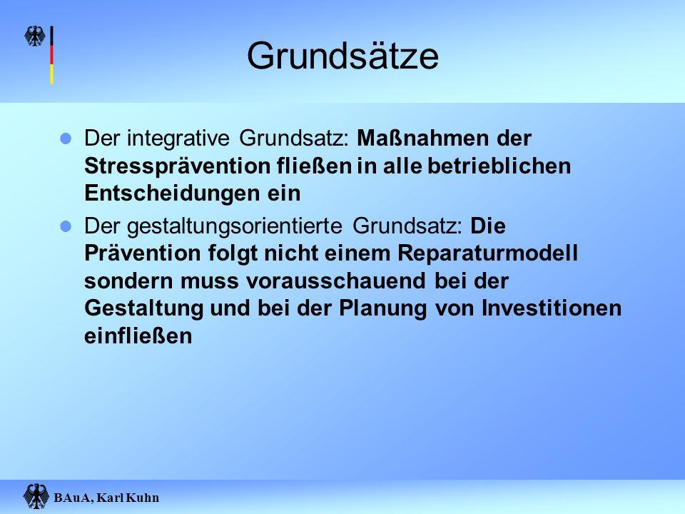 BAuA, Karl Kuhn Grundsätze Der integrative Grundsatz: Maßnahmen der Stressprävention fließen in alle betrieblichen Entscheidungen ein Der gestaltungso