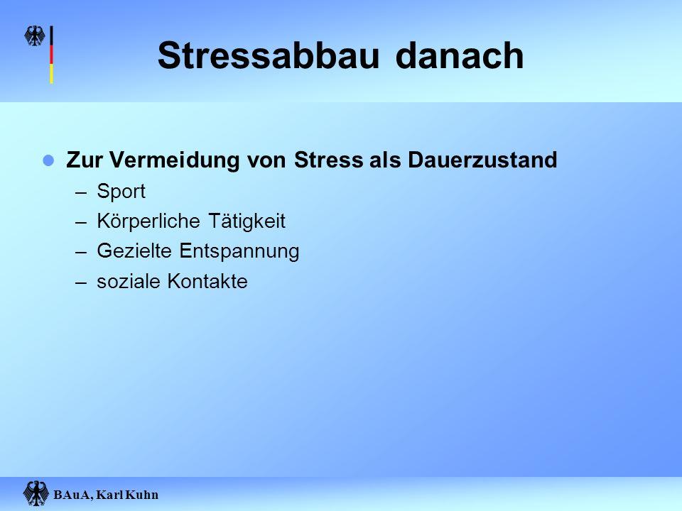 BAuA, Karl Kuhn Stressabbau danach Zur Vermeidung von Stress als Dauerzustand –Sport –Körperliche Tätigkeit –Gezielte Entspannung –soziale Kontakte