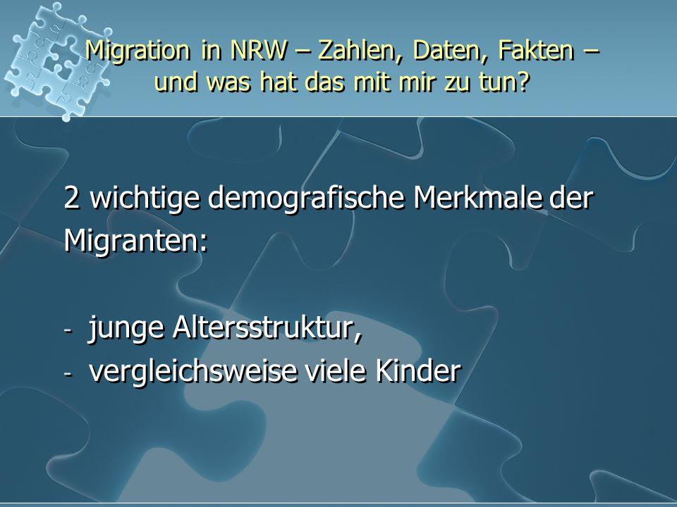 Migration in NRW – Zahlen, Daten, Fakten – und was hat das mit mir zu tun? 2 wichtige demografische Merkmale der Migranten: - junge Altersstruktur, -