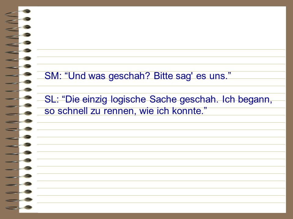 SM: Und was geschah? Bitte sag' es uns. SL: Die einzig logische Sache geschah. Ich begann, so schnell zu rennen, wie ich konnte.