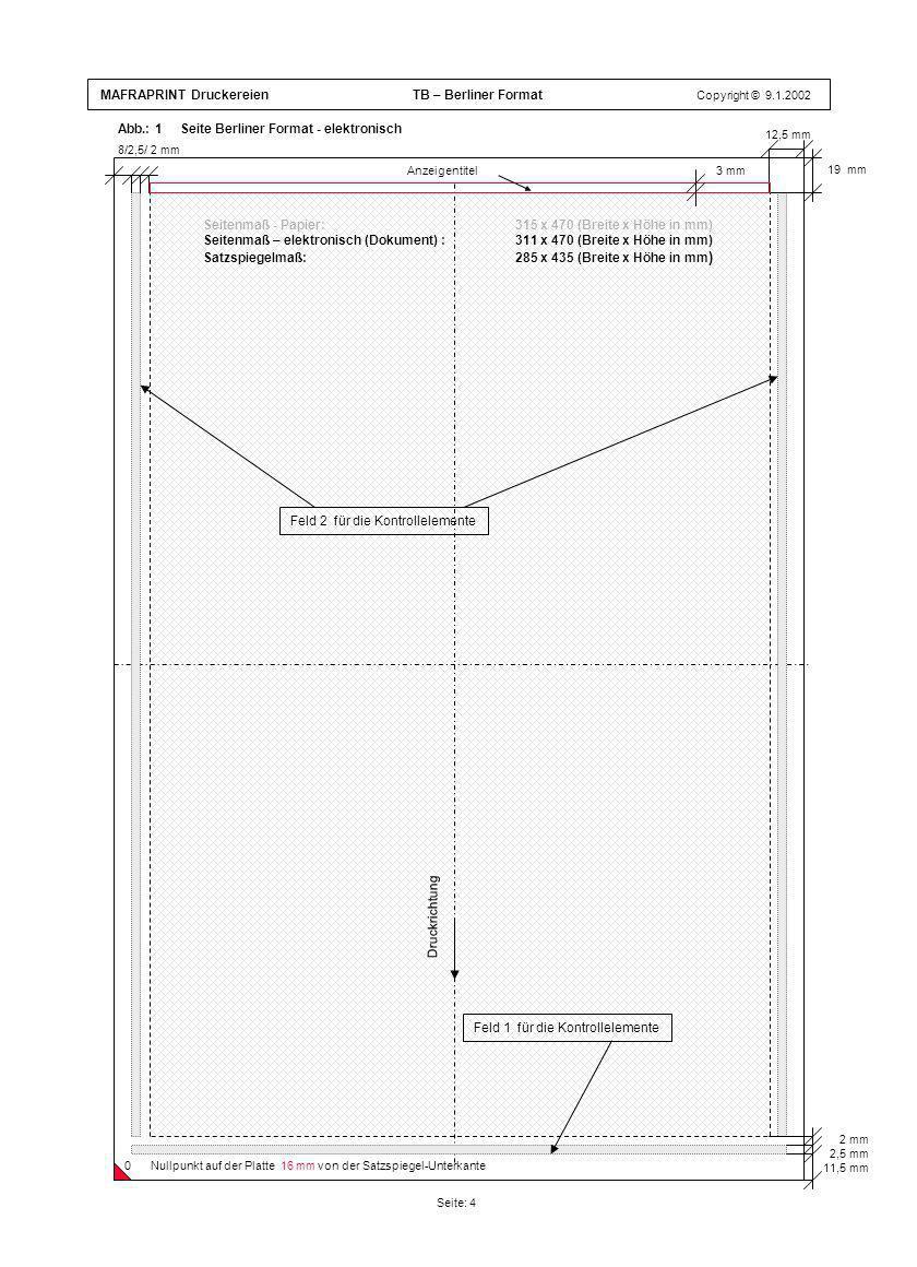 MAFRAPRINT Druckereien TB – Berliner Format Copyright © 9.1.2002 Seitenmaß - Papier: 315 x 470 (Breite x Höhe in mm) Seitenmaß – elektronisch (Dokument) : 311 x 470 (Breite x Höhe in mm) Satzspiegelmaß: 285 x 435 (Breite x Höhe in mm ) Abb.: 1 Seite Berliner Format - elektronisch Seite: 4 19 mm 8/2,5/ 2 mm 2 mm 2,5 mm 11,5 mm Druckrichtung Feld 2 für die Kontrollelemente Feld 1 für die Kontrollelemente 12,5 mm 0Nullpunkt auf der Platte 16 mm von der Satzspiegel-Unterkante Anzeigentitel 3 mm