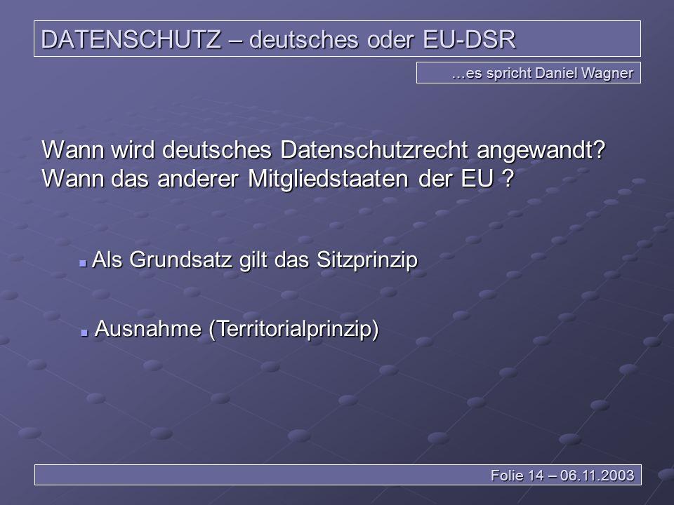 DATENSCHUTZ – deutsches oder EU-DSR …es spricht Daniel Wagner Folie 14 – 06.11.2003 Wann wird deutsches Datenschutzrecht angewandt.