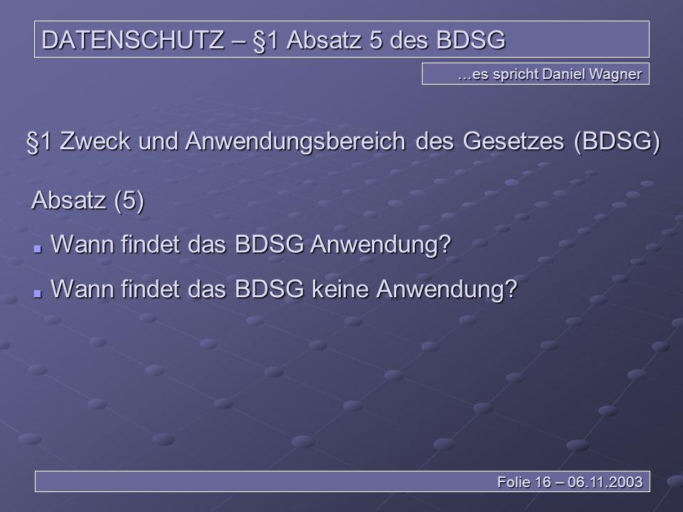 DATENSCHUTZ – §1 Absatz 5 des BDSG …es spricht Daniel Wagner Folie 16 – 06.11.2003 §1 Zweck und Anwendungsbereich des Gesetzes (BDSG) Absatz (5) Wann findet das BDSG Anwendung.