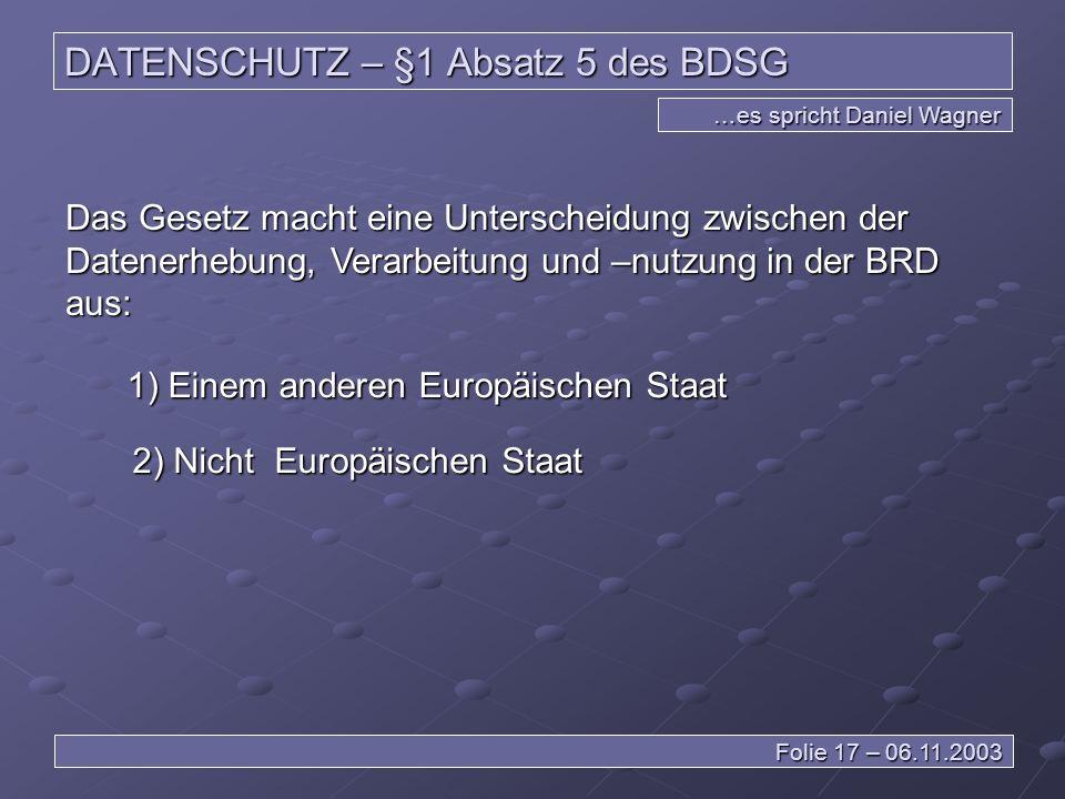 DATENSCHUTZ – §1 Absatz 5 des BDSG …es spricht Daniel Wagner Folie 17 – 06.11.2003 Das Gesetz macht eine Unterscheidung zwischen der Datenerhebung, Verarbeitung und –nutzung in der BRD aus: 1) Einem anderen Europäischen Staat 2) Nicht Europäischen Staat