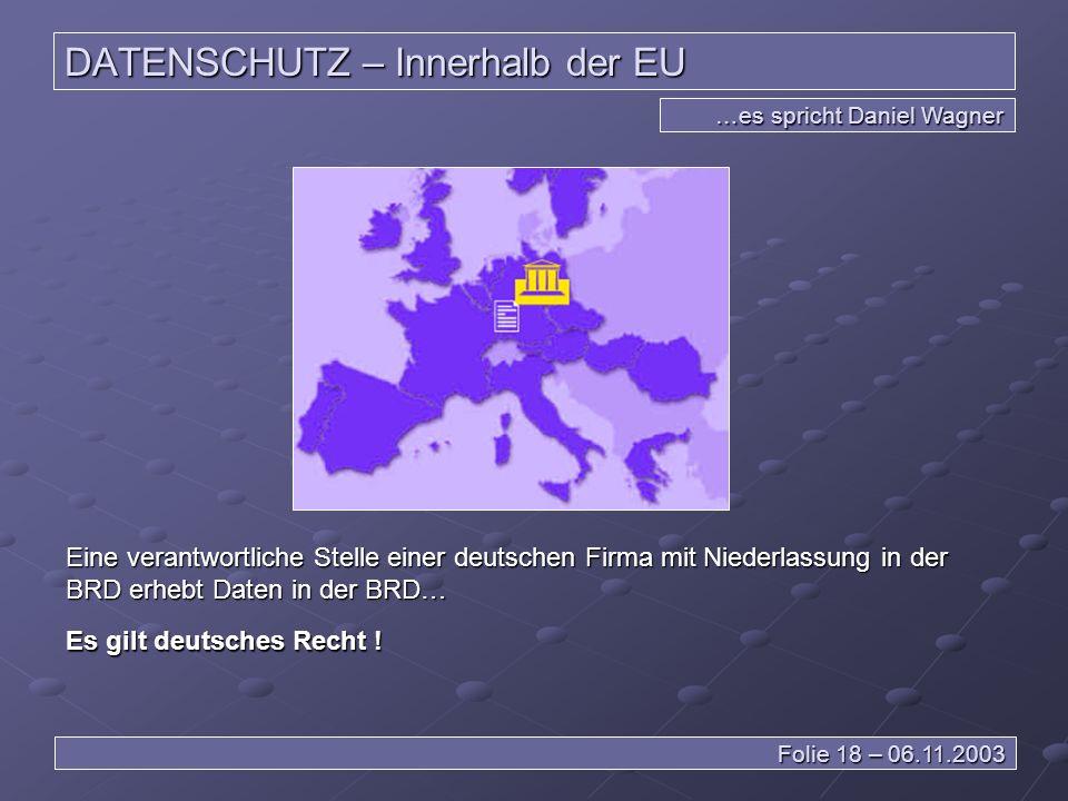 DATENSCHUTZ – Innerhalb der EU …es spricht Daniel Wagner Folie 18 – 06.11.2003 Eine verantwortliche Stelle einer deutschen Firma mit Niederlassung in der BRD erhebt Daten in der BRD… Es gilt deutsches Recht !