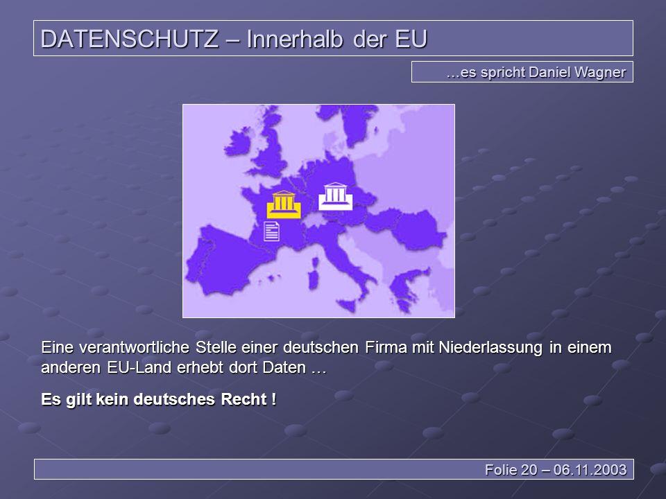 DATENSCHUTZ – Innerhalb der EU …es spricht Daniel Wagner Folie 20 – 06.11.2003 Eine verantwortliche Stelle einer deutschen Firma mit Niederlassung in einem anderen EU-Land erhebt dort Daten … Es gilt kein deutsches Recht !