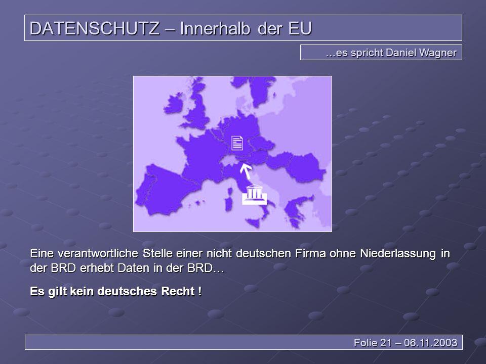DATENSCHUTZ – Innerhalb der EU …es spricht Daniel Wagner Folie 21 – 06.11.2003 Eine verantwortliche Stelle einer nicht deutschen Firma ohne Niederlassung in der BRD erhebt Daten in der BRD… Es gilt kein deutsches Recht !