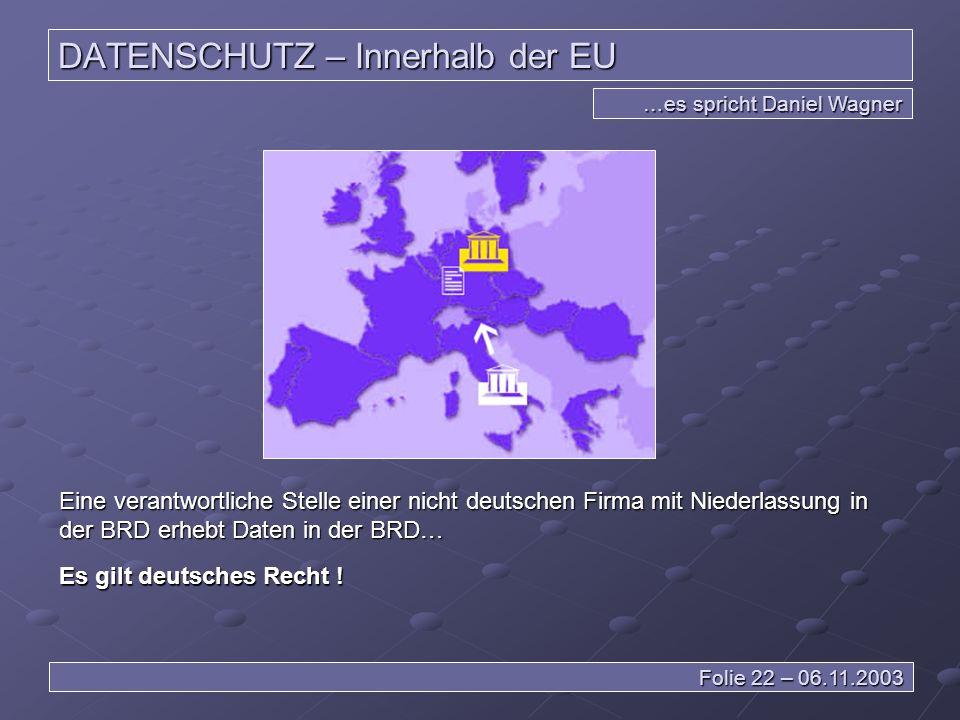 DATENSCHUTZ – Innerhalb der EU …es spricht Daniel Wagner Folie 22 – 06.11.2003 Eine verantwortliche Stelle einer nicht deutschen Firma mit Niederlassung in der BRD erhebt Daten in der BRD… Es gilt deutsches Recht !