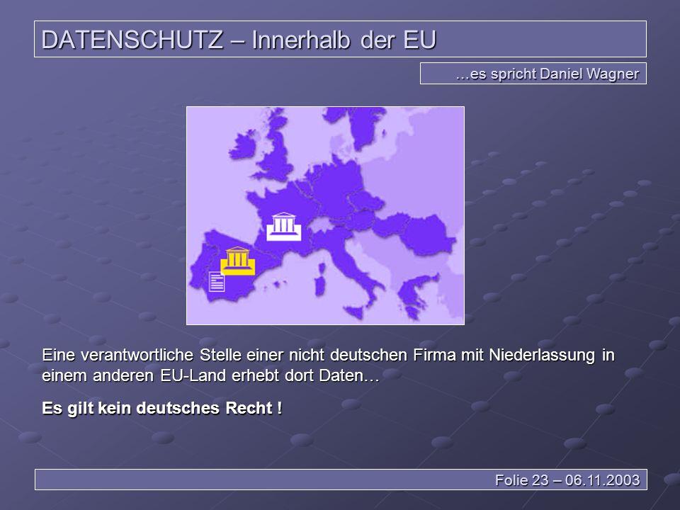 DATENSCHUTZ – Innerhalb der EU …es spricht Daniel Wagner Folie 23 – 06.11.2003 Eine verantwortliche Stelle einer nicht deutschen Firma mit Niederlassung in einem anderen EU-Land erhebt dort Daten… Es gilt kein deutsches Recht !