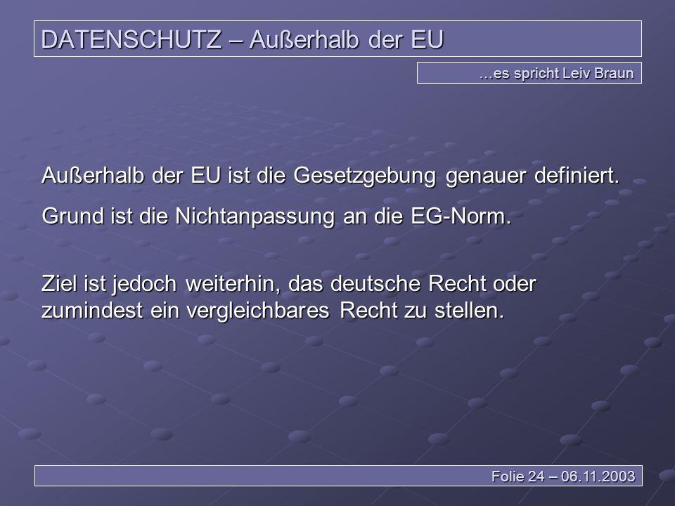 DATENSCHUTZ – Außerhalb der EU …es spricht Leiv Braun Folie 24 – 06.11.2003 Außerhalb der EU ist die Gesetzgebung genauer definiert.