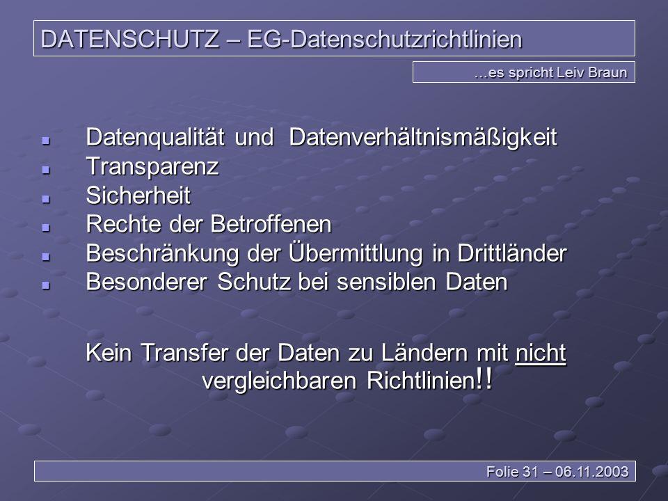 DATENSCHUTZ – EG-Datenschutzrichtlinien Datenqualität und Datenverhältnismäßigkeit Datenqualität und Datenverhältnismäßigkeit Transparenz Transparenz Sicherheit Sicherheit Rechte der Betroffenen Rechte der Betroffenen Beschränkung der Übermittlung in Drittländer Beschränkung der Übermittlung in Drittländer Besonderer Schutz bei sensiblen Daten Besonderer Schutz bei sensiblen Daten …es spricht Leiv Braun Folie 31 – 06.11.2003 Kein Transfer der Daten zu Ländern mit nicht vergleichbaren Richtlinien !!