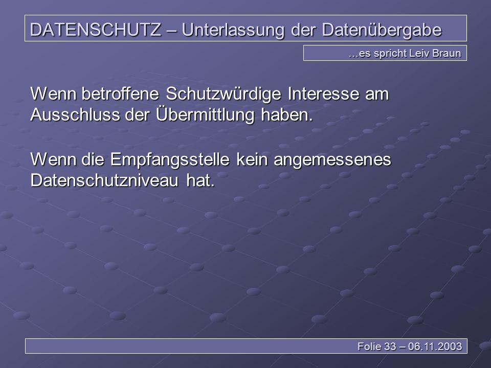 DATENSCHUTZ – Unterlassung der Datenübergabe …es spricht Leiv Braun Folie 33 – 06.11.2003 Wenn betroffene Schutzwürdige Interesse am Ausschluss der Übermittlung haben.
