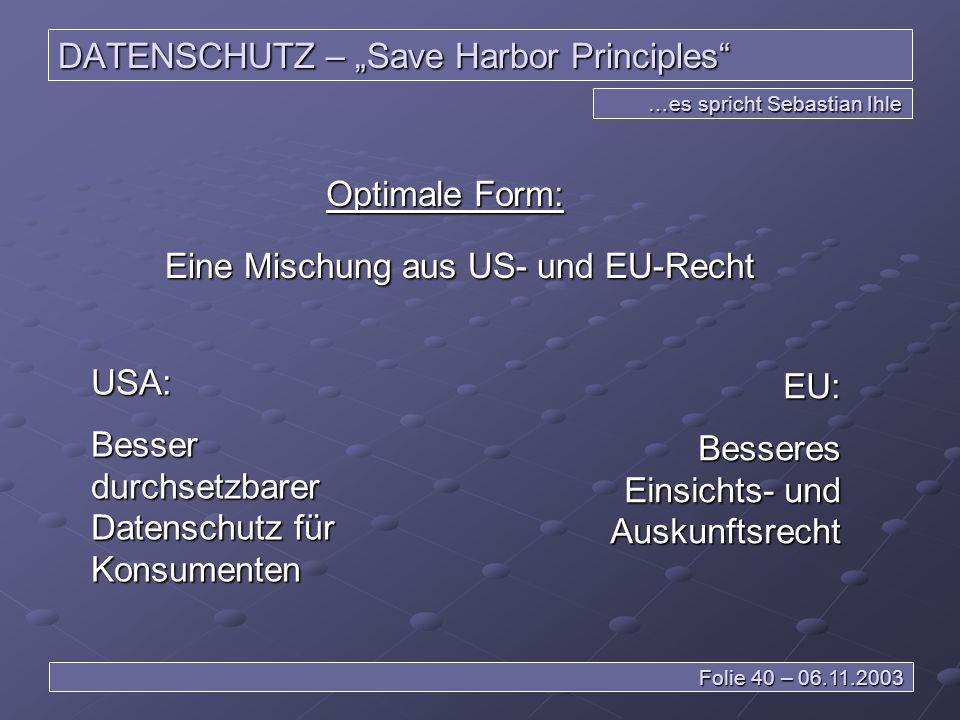 DATENSCHUTZ – Save Harbor Principles …es spricht Sebastian Ihle Folie 40 – 06.11.2003 Optimale Form: Eine Mischung aus US- und EU-Recht USA: Besser durchsetzbarer Datenschutz für Konsumenten EU: Besseres Einsichts- und Auskunftsrecht