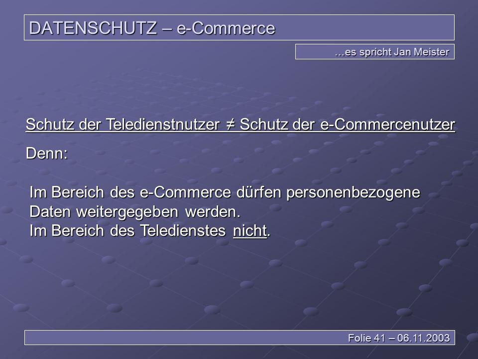 DATENSCHUTZ – e-Commerce …es spricht Jan Meister Folie 41 – 06.11.2003 Schutz der Teledienstnutzer Schutz der e-Commercenutzer Denn: Im Bereich des e-Commerce dürfen personenbezogene Daten weitergegeben werden.