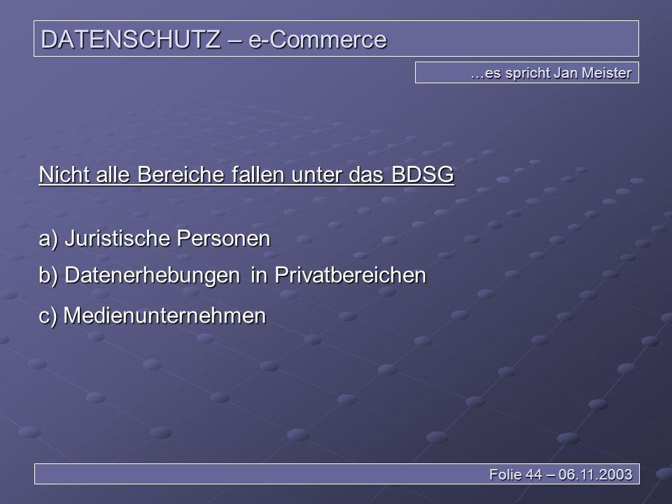 DATENSCHUTZ – e-Commerce …es spricht Jan Meister Folie 44 – 06.11.2003 Nicht alle Bereiche fallen unter das BDSG a) Juristische Personen b) Datenerhebungen in Privatbereichen c) Medienunternehmen