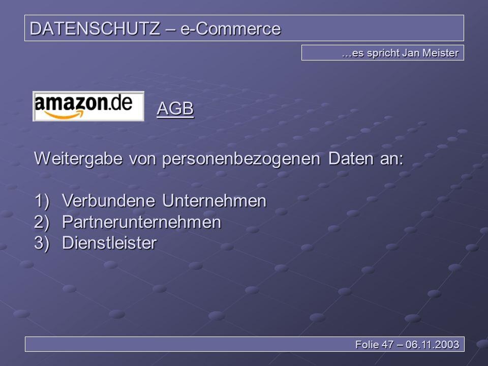 DATENSCHUTZ – e-Commerce …es spricht Jan Meister Folie 47 – 06.11.2003 AGB Weitergabe von personenbezogenen Daten an: 1) Verbundene Unternehmen 2) Partnerunternehmen 3) Dienstleister
