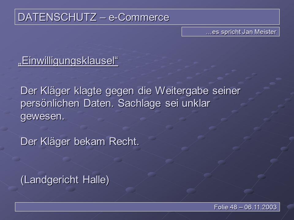 DATENSCHUTZ – e-Commerce …es spricht Jan Meister Folie 48 – 06.11.2003 Einwilligungsklausel Der Kläger klagte gegen die Weitergabe seiner persönlichen Daten.