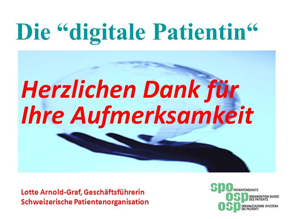 Die digitale Patientin Herzlichen Dank für Ihre Aufmerksamkeit Lotte Arnold-Graf, Geschäftsführerin Schweizerische Patientenorganisation