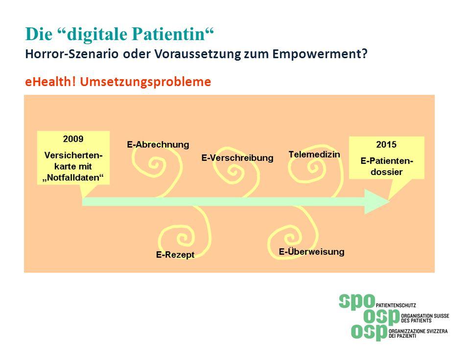 Die digitale Patientin Horror-Szenario oder Voraussetzung zum Empowerment? eHealth! Umsetzungsprobleme