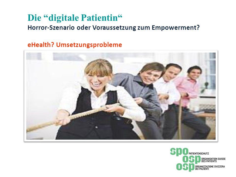 Die digitale Patientin Horror-Szenario oder Voraussetzung zum Empowerment? eHealth? Umsetzungsprobleme