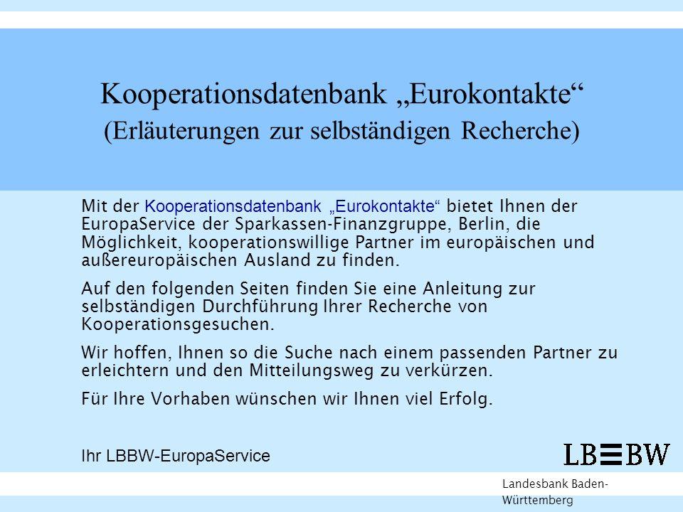 Kooperationsdatenbank Eurokontakte (Erläuterungen zur selbständigen Recherche) Landesbank Baden- Württemberg Mit der Kooperationsdatenbank Eurokontakte bietet Ihnen der EuropaService der Sparkassen-Finanzgruppe, Berlin, die Möglichkeit, kooperationswillige Partner im europäischen und außereuropäischen Ausland zu finden.