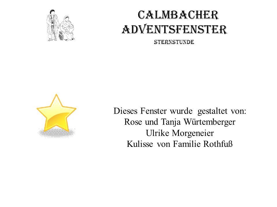 Calmbacher Adventsfenster Sternstunde Dieses Fenster wurde gestaltet von: Rose und Tanja Würtemberger Ulrike Morgeneier Kulisse von Familie Rothfuß