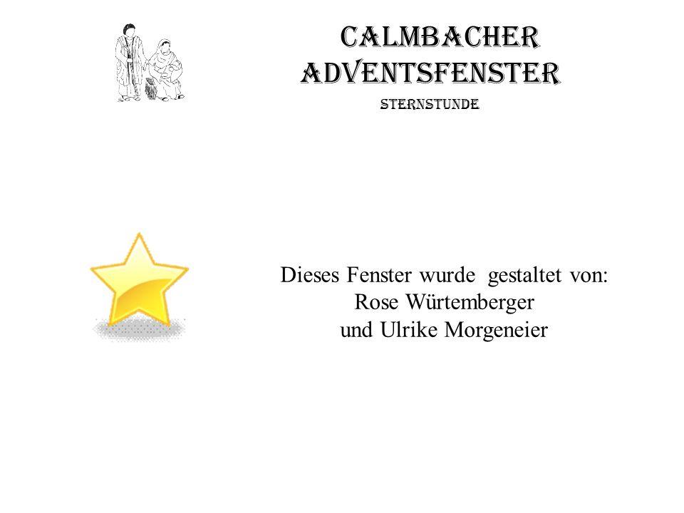 Calmbacher Adventsfenster Sternstunde Dieses Fenster wurde gestaltet von: Rose Würtemberger und Ulrike Morgeneier