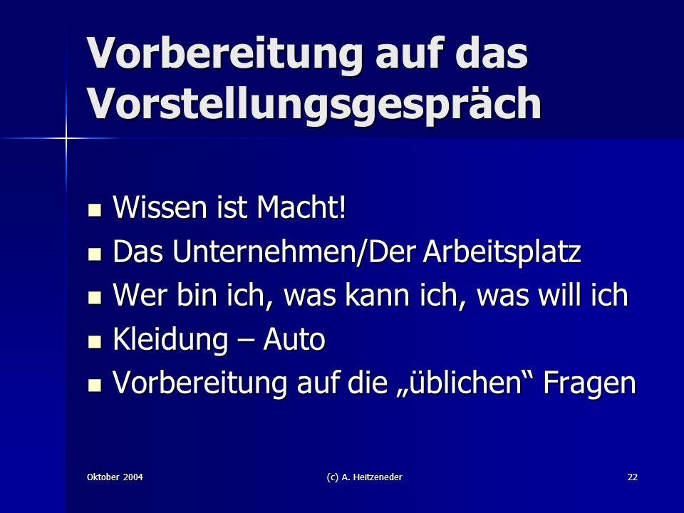 Oktober 2004(c) A. Heitzeneder22 Vorbereitung auf das Vorstellungsgespräch Wissen ist Macht! Wissen ist Macht! Das Unternehmen/Der Arbeitsplatz Das Un