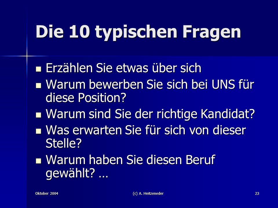 Oktober 2004(c) A. Heitzeneder23 Die 10 typischen Fragen Erzählen Sie etwas über sich Erzählen Sie etwas über sich Warum bewerben Sie sich bei UNS für