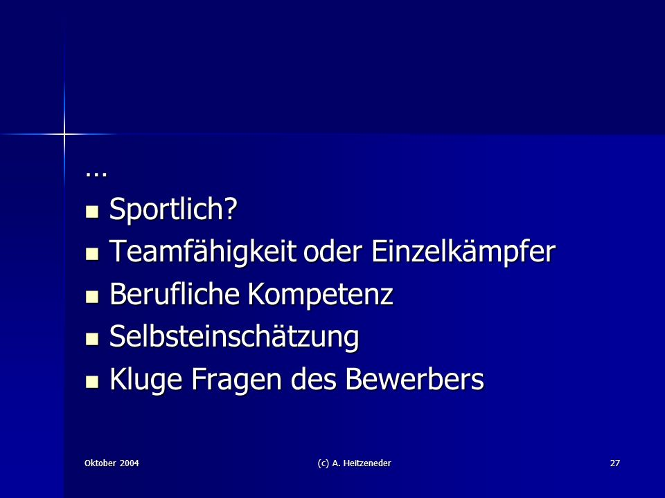 Oktober 2004(c) A. Heitzeneder27 … Sportlich? Sportlich? Teamfähigkeit oder Einzelkämpfer Teamfähigkeit oder Einzelkämpfer Berufliche Kompetenz Berufl