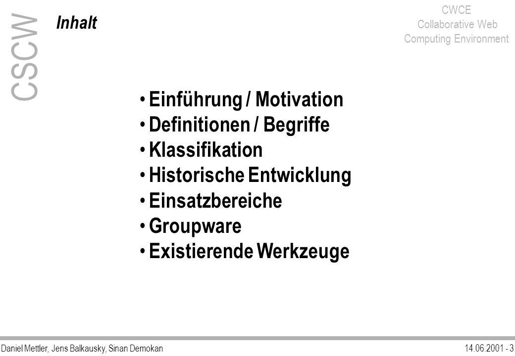 Daniel Mettler, Jens Balkausky, Sinan Demokan14.06.2001 - 4 CWCE Collaborative Web Computing Environment CSCW Einführung / Motivation (1) Aufgrund der Einordnung des CWCE in das Gebiet des CSCW soll durch dessen Erläuterung die gemeinsame Grundlage bezüglich der Begriffe, der Entwicklung und der Einsatzbereiche geschaffen werden.