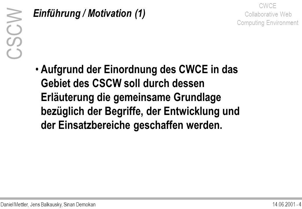 Daniel Mettler, Jens Balkausky, Sinan Demokan14.06.2001 - 5 CWCE Collaborative Web Computing Environment CSCW Einführung / Motivation (2) Arbeiten in Gruppenstrukturen, in welchen kooperativ zusammengewirkt wird, bringen eine bessere Leistung bezüglich der Effizienz oder Persönlichkeitsführung hervor.