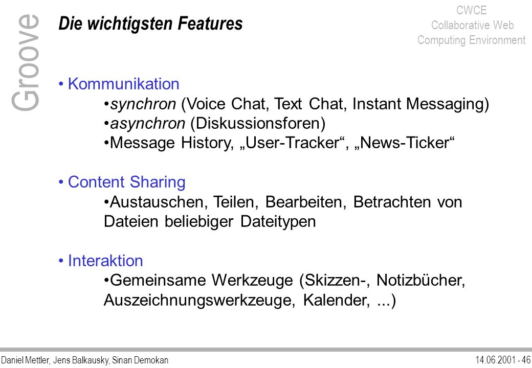 Daniel Mettler, Jens Balkausky, Sinan Demokan14.06.2001 - 46 CWCE Collaborative Web Computing Environment Die wichtigsten Features Groove Kommunikatio