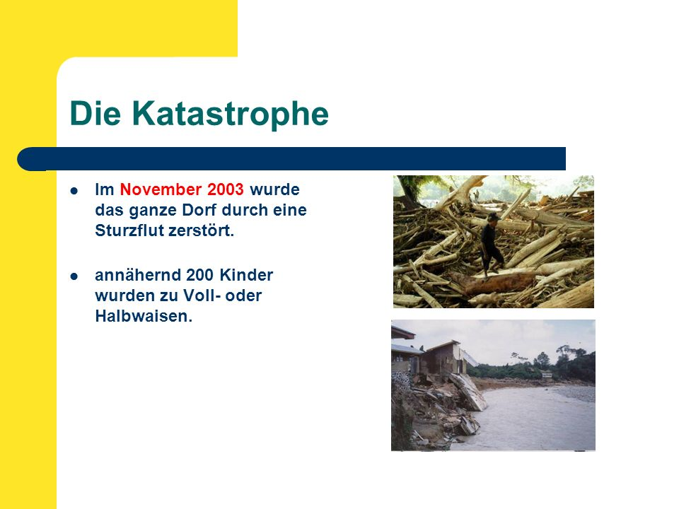 Die Katastrophe Im November 2003 wurde das ganze Dorf durch eine Sturzflut zerstört.
