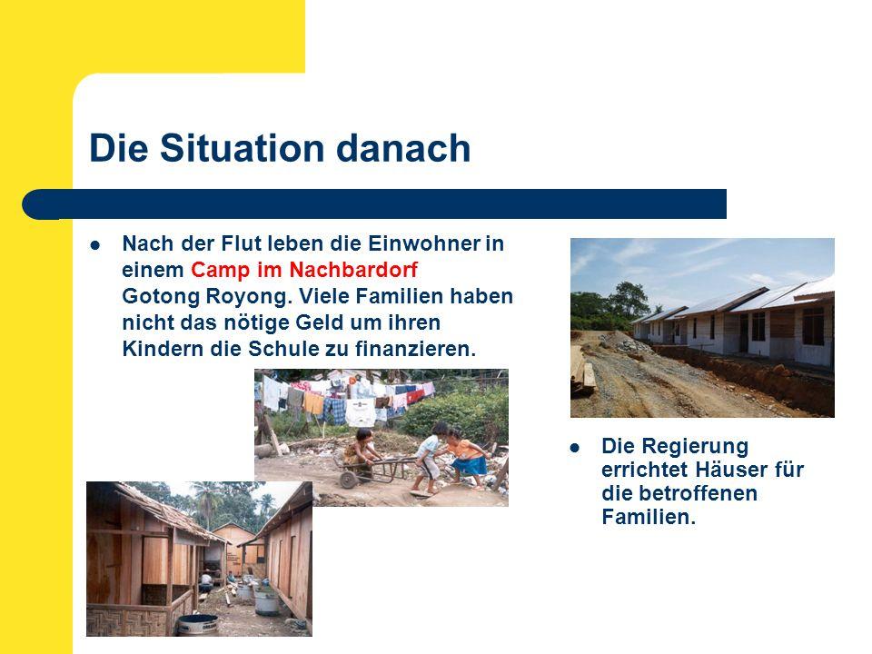 Die Situation danach Nach der Flut leben die Einwohner in einem Camp im Nachbardorf Gotong Royong.