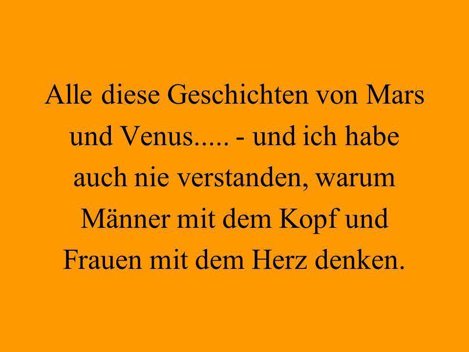 Alle diese Geschichten von Mars und Venus..... - und ich habe auch nie verstanden, warum Männer mit dem Kopf und Frauen mit dem Herz denken.