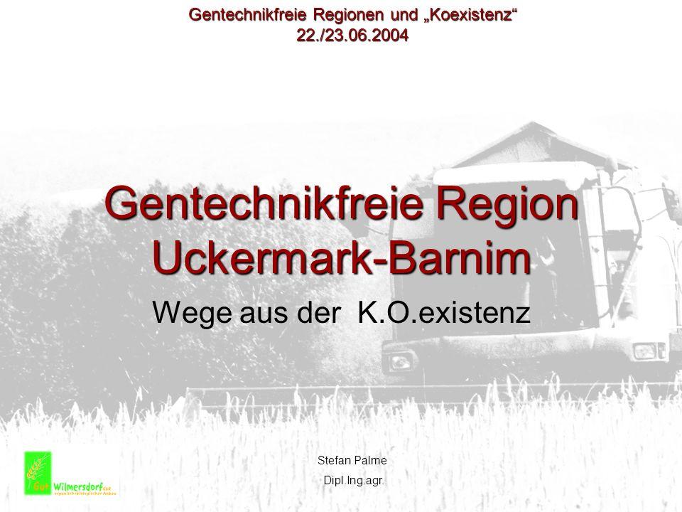 Gentechnikfreie Region Uckermark-Barnim Wege aus der K.O.existenz Stefan Palme Dipl.Ing.agr. Gentechnikfreie Regionen und Koexistenz 22./23.06.2004