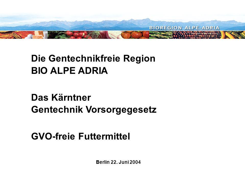 Die Gentechnikfreie Region BIO ALPE ADRIA Das Kärntner Gentechnik Vorsorgegesetz GVO-freie Futtermittel Berlin 22. Juni 2004