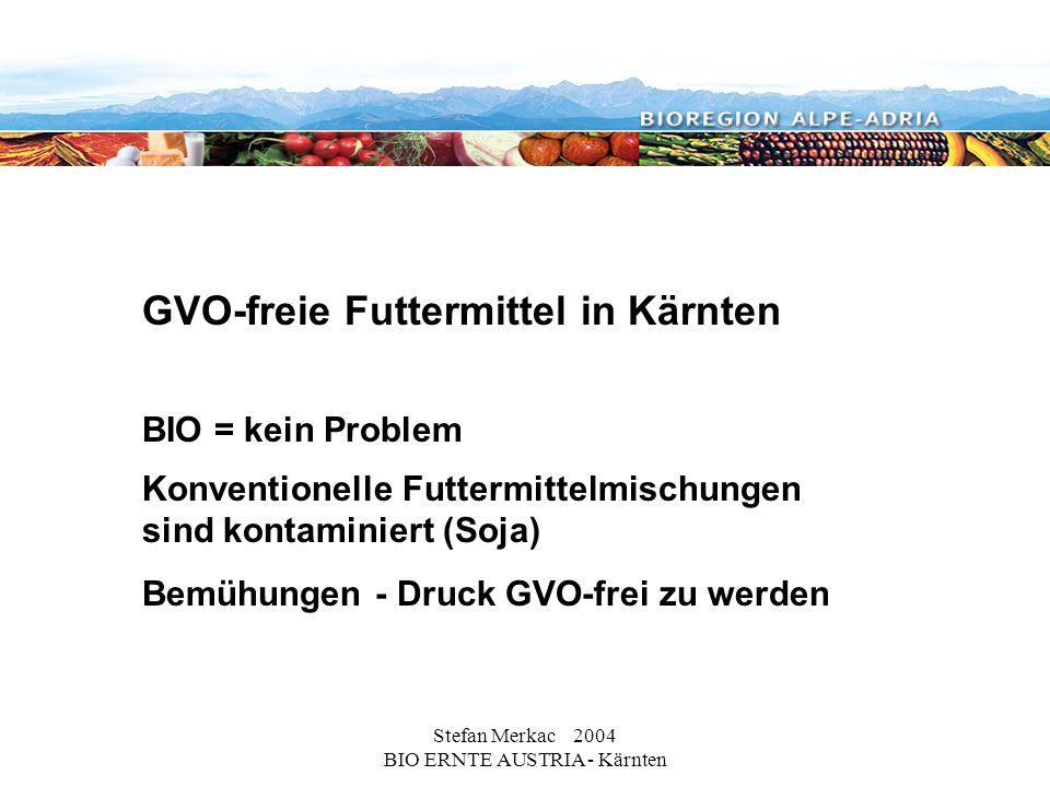 Stefan Merkac 2004 BIO ERNTE AUSTRIA - Kärnten GVO-freie Futtermittel in Kärnten BIO = kein Problem Konventionelle Futtermittelmischungen sind kontaminiert (Soja) Bemühungen - Druck GVO-frei zu werden