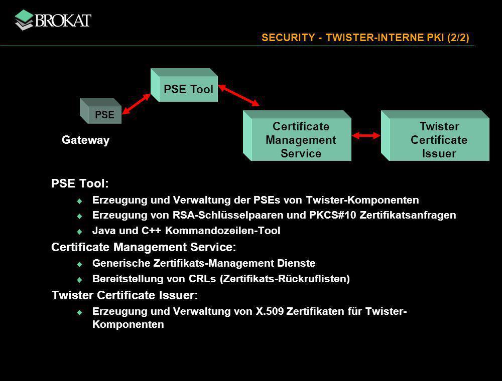 SECURITY - TWISTER-INTERNE PKI (2/2) PSE Tool: Erzeugung und Verwaltung der PSEs von Twister-Komponenten Erzeugung von RSA-Schlüsselpaaren und PKCS#10 Zertifikatsanfragen Java und C++ Kommandozeilen-Tool Certificate Management Service: Generische Zertifikats-Management Dienste Bereitstellung von CRLs (Zertifikats-Rückruflisten) Twister Certificate Issuer: Erzeugung und Verwaltung von X.509 Zertifikaten für Twister- Komponenten Gateway PSE Tool Certificate Management Service Twister Certificate Issuer PSE