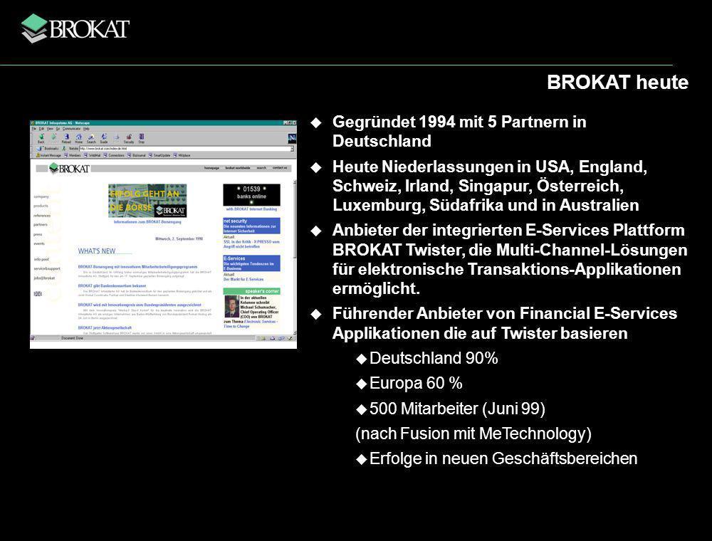 BROKAT heute Gegründet 1994 mit 5 Partnern in Deutschland Heute Niederlassungen in USA, England, Schweiz, Irland, Singapur, Österreich, Luxemburg, Südafrika und in Australien Anbieter der integrierten E-Services Plattform BROKAT Twister, die Multi-Channel-Lösungen für elektronische Transaktions-Applikationen ermöglicht.