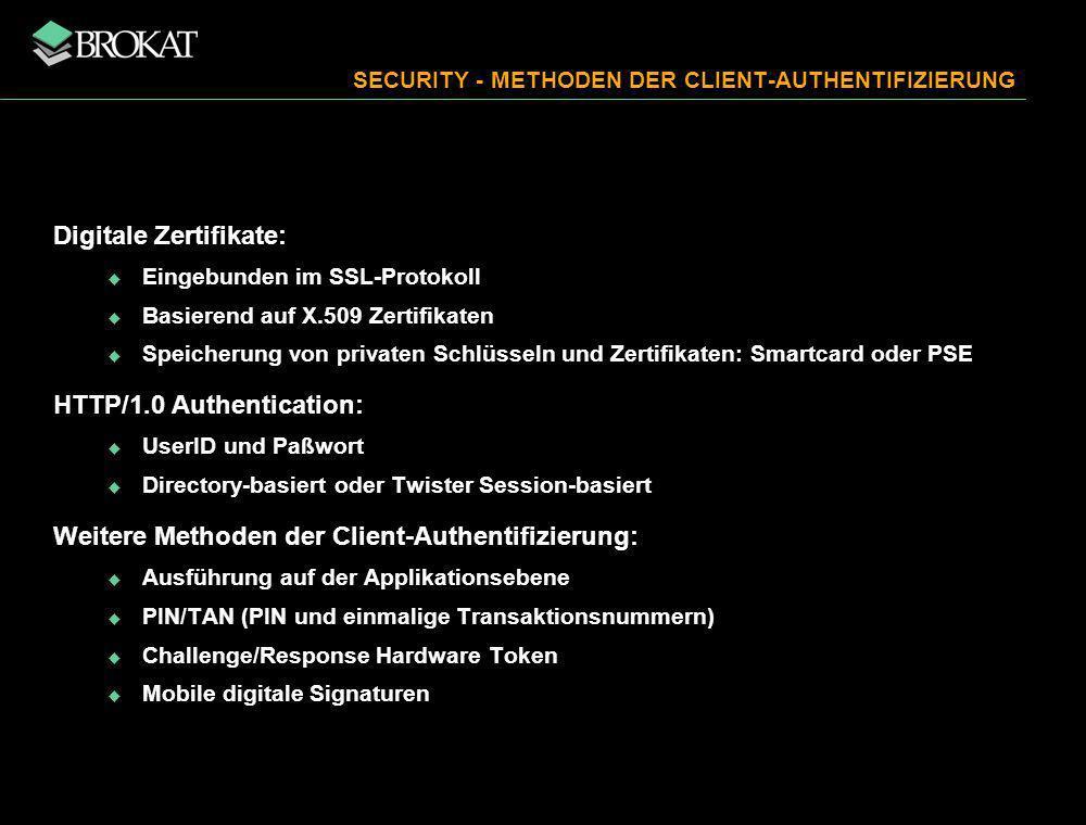 Digitale Zertifikate: Eingebunden im SSL-Protokoll Basierend auf X.509 Zertifikaten Speicherung von privaten Schlüsseln und Zertifikaten: Smartcard oder PSE HTTP/1.0 Authentication: UserID und Paßwort Directory-basiert oder Twister Session-basiert Weitere Methoden der Client-Authentifizierung: Ausführung auf der Applikationsebene PIN/TAN (PIN und einmalige Transaktionsnummern) Challenge/Response Hardware Token Mobile digitale Signaturen SECURITY - METHODEN DER CLIENT-AUTHENTIFIZIERUNG