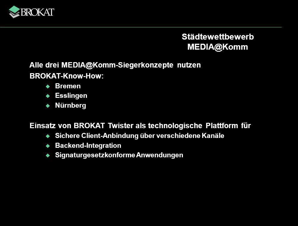 Städtewettbewerb MEDIA@Komm Alle drei MEDIA@Komm-Siegerkonzepte nutzen BROKAT-Know-How: Bremen Esslingen Nürnberg Einsatz von BROKAT Twister als technologische Plattform für Sichere Client-Anbindung über verschiedene Kanäle Backend-Integration Signaturgesetzkonforme Anwendungen