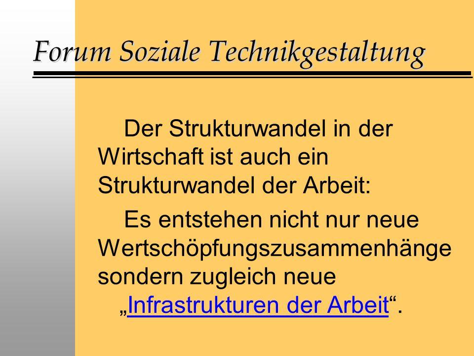 Forum Soziale Technikgestaltung Der Strukturwandel in der Wirtschaft ist auch ein Strukturwandel der Arbeit: Es entstehen nicht nur neue Wertschöpfungszusammenhänge sondern zugleich neue Infrastrukturen der Arbeit.