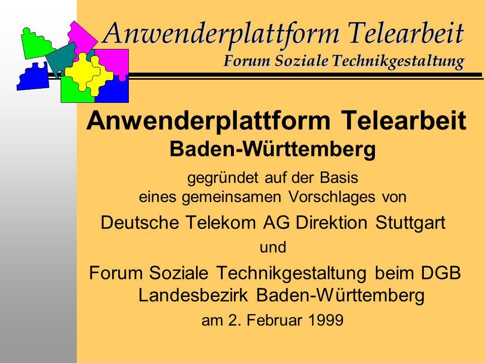 Anwenderplattform Telearbeit Forum Soziale Technikgestaltung Anwenderplattform Telearbeit Baden-Württemberg gegründet auf der Basis eines gemeinsamen Vorschlages von Deutsche Telekom AG Direktion Stuttgart und Forum Soziale Technikgestaltung beim DGB Landesbezirk Baden-Württemberg am 2.
